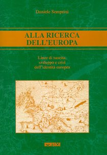 Alla ricerca dell'Europa: Linee di nascita, sviluppo e crisi dell'identità europea. Daniele Semprini | Libro | Itacalibri