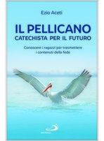 Il pellicano. Catechista per il futuro: Conoscere i ragazzi per trasmettere i contenuti della fede. Ezio Aceti | Libro | Itacalibri