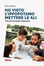 Ho visto l'ippopotamo mettere le ali: Vita di Carmelo Caporale. Emy Serio | Libro | Itacalibri