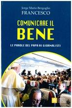 Comunicare il bene: Le parole del papa ai giornalisti. Papa Francesco (Jorge Mario Bergoglio)   Libro   Itacalibri