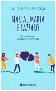 Marta, Maria e Lazzaro: Tre meditazioni sui legami e l'amicizia. Luigi Maria Epicoco | Libro | Itacalibri