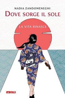 Dove sorge il sole: la vita rinasce. Nadia Zandomeneghi | Libro | Itacalibri