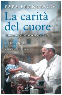 La carità del cuore: Testimoni della tenerezza del Padre. Papa Francesco (Jorge Mario Bergoglio) | Libro | Itacalibri
