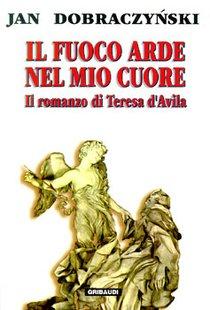 Il fuoco arde nel mio cuore: Il romanzo di Teresa d'Avila. Jan Dobraczynski | Libro | Itacalibri