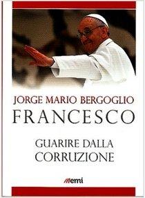 Guarire dalla corruzione - Papa Francesco (Jorge Mario Bergoglio) | Libro | Itacalibri